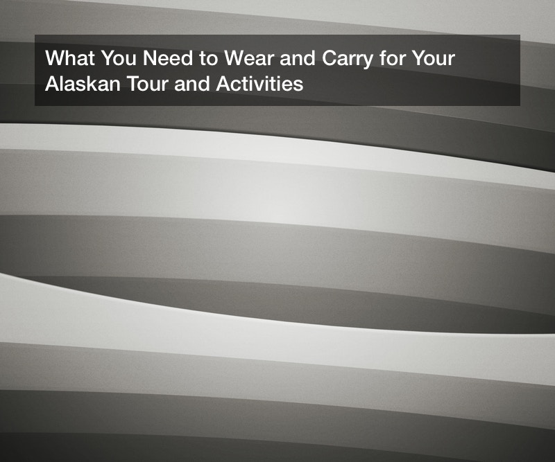 What You Need to Wear and Carry for Your Alaskan Tour and Activities