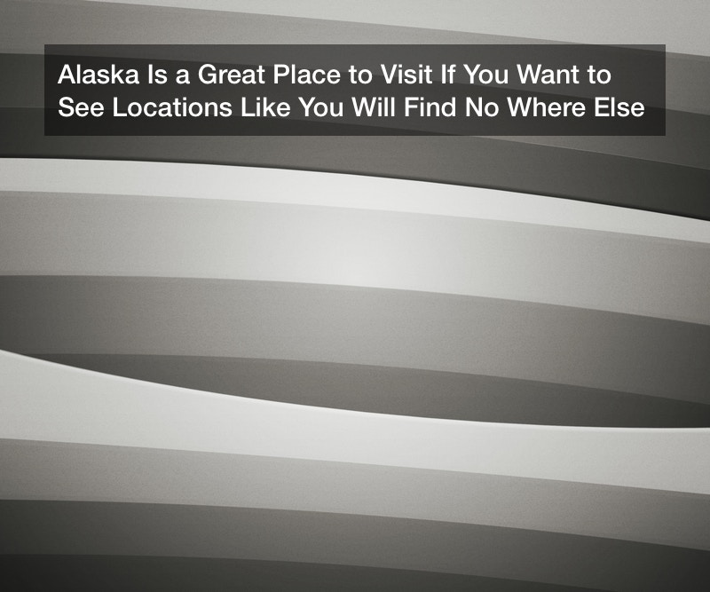 Alaska Is a Great Place to Visit If You Want to See Locations Like You Will Find No Where Else