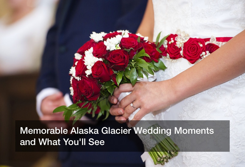 Memorable Alaska Glacier Wedding Moments and What You'll See