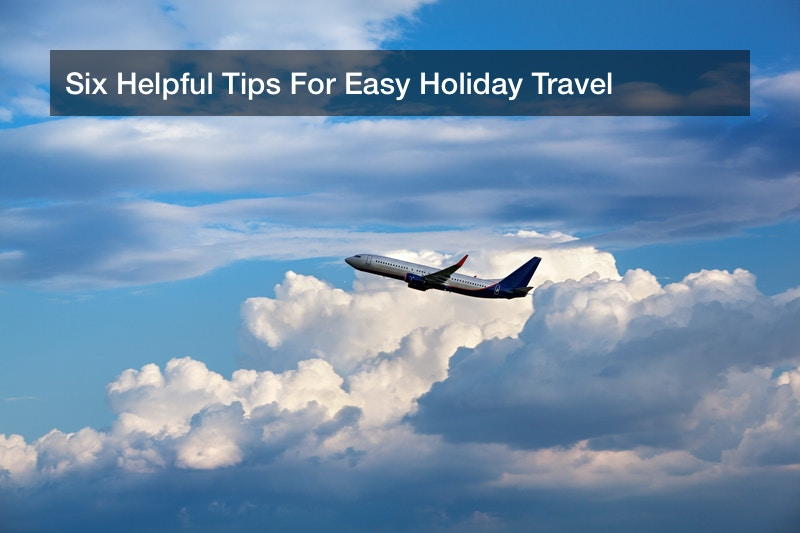 Six Helpful Tips For Easy Holiday Travel