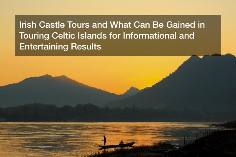 Irish Castle Tours and What Can Be Gained in Touring Celtic Islands for Informational and Entertaining Results