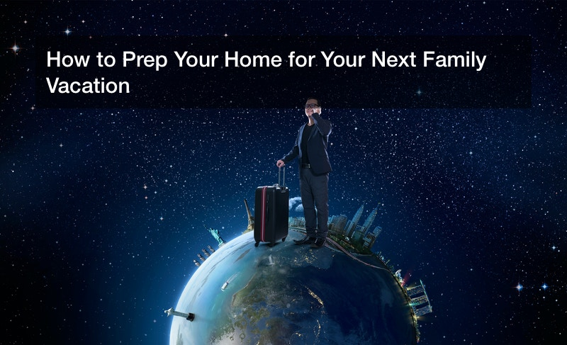 How to Prep Your Home for Your Next Family Vacation